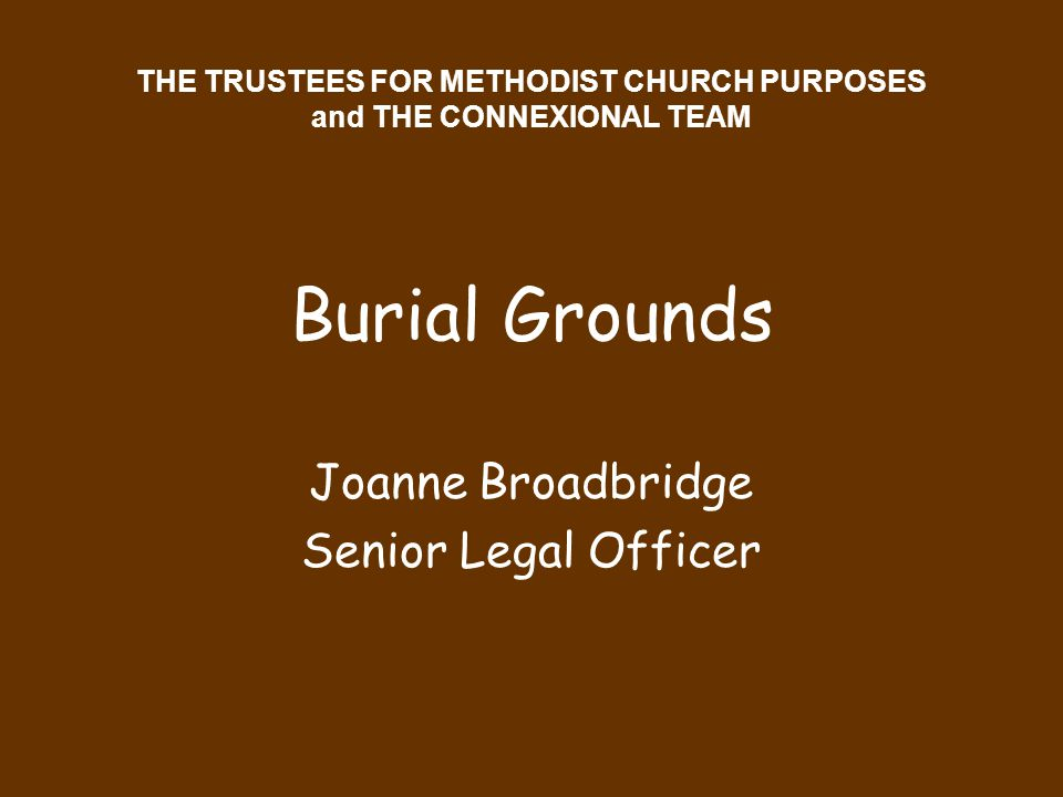 THE TRUSTEES FOR METHODIST CHURCH PURPOSES and THE CONNEXIONAL TEAM Burial Grounds Joanne Broadbridge Senior Legal Officer