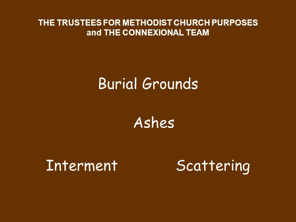 THE TRUSTEES FOR METHODIST CHURCH PURPOSES and THE CONNEXIONAL TEAM Burial Grounds Ashes Interment Scattering