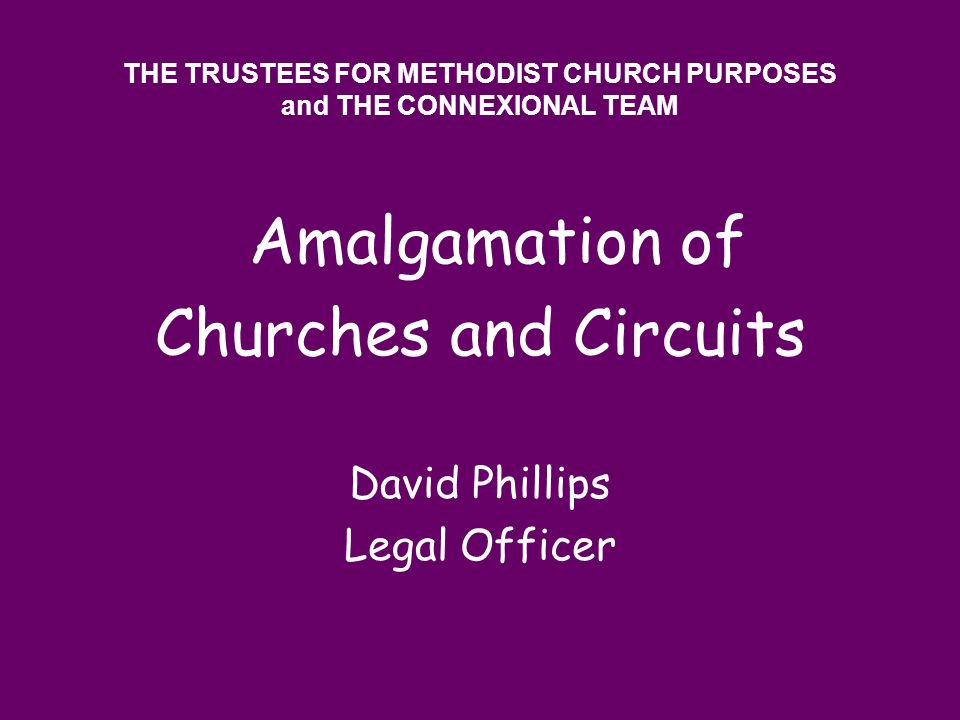 THE TRUSTEES FOR METHODIST CHURCH PURPOSES and THE CONNEXIONAL TEAM Amalgamation of Churches and Circuits David Phillips Legal Officer