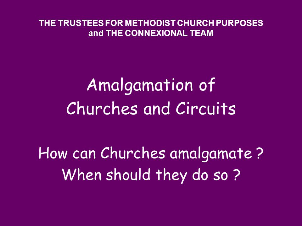 THE TRUSTEES FOR METHODIST CHURCH PURPOSES and THE CONNEXIONAL TEAM Amalgamation of Churches and Circuits How can Churches amalgamate ? When should th