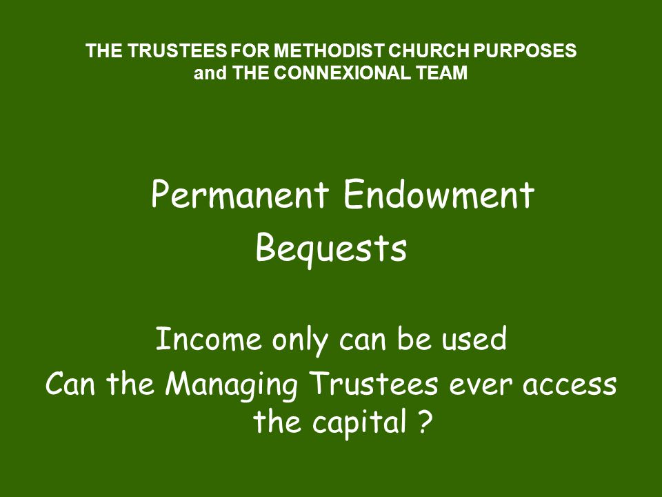 THE TRUSTEES FOR METHODIST CHURCH PURPOSES and THE CONNEXIONAL TEAM Permanent Endowment Bequests Income only can be used Can the Managing Trustees eve