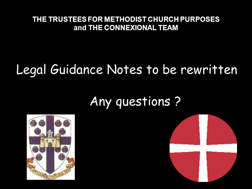 THE TRUSTEES FOR METHODIST CHURCH PURPOSES and THE CONNEXIONAL TEAM Legal Guidance Notes to be rewritten Any questions ?