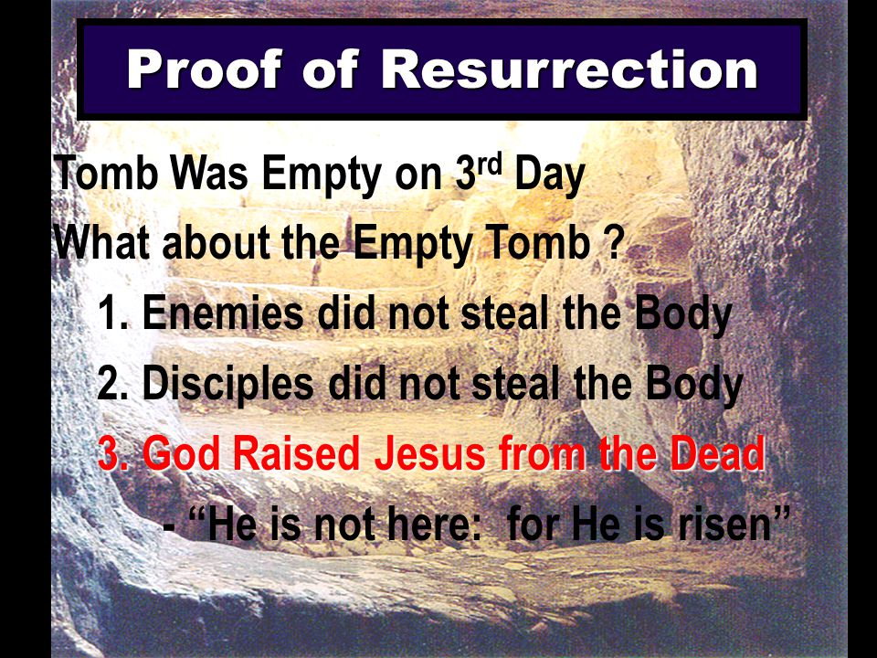 Proof of Resurrection Tomb Was Empty on 3 rd Day What about the Empty Tomb ? 1. Enemies did not steal the Body 2. Disciples did not steal the Body 3.