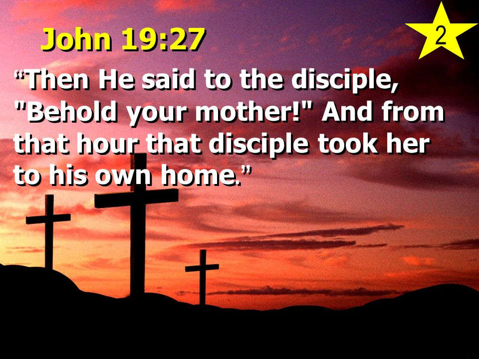 "John 19:27 "" Then He said to the disciple,"