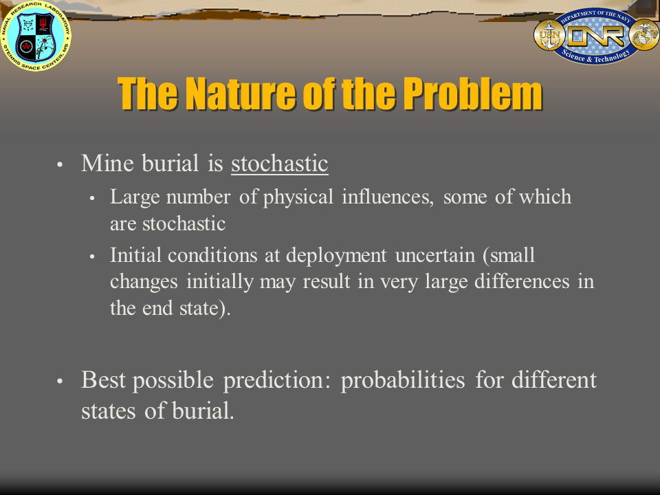 The Nature of the Problem Mine burial is stochastic Large number of physical influences, some of which are stochastic Initial conditions at deployment uncertain (small changes initially may result in very large differences in the end state).