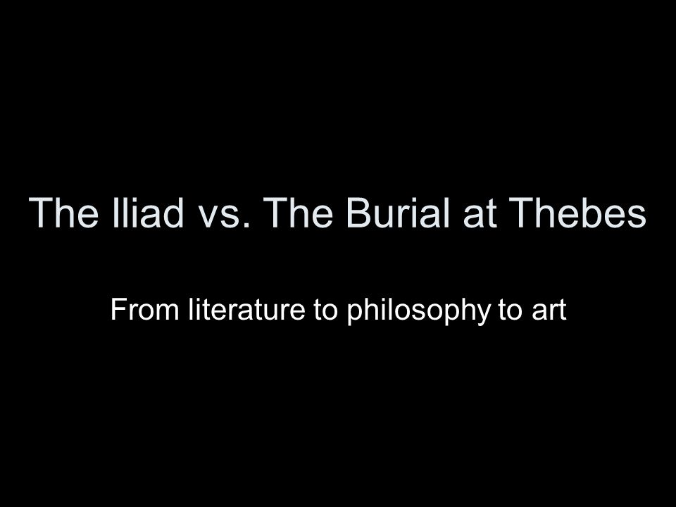 The Iliad vs. The Burial at Thebes From literature to philosophy to art
