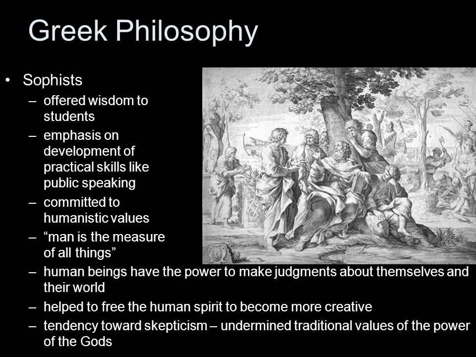 Greek Philosophy Sophists –offered wisdom to students –emphasis on development of practical skills like public speaking –committed to humanistic values – man is the measure of all things –human beings have the power to make judgments about themselves and their world –helped to free the human spirit to become more creative –tendency toward skepticism – undermined traditional values of the power of the Gods