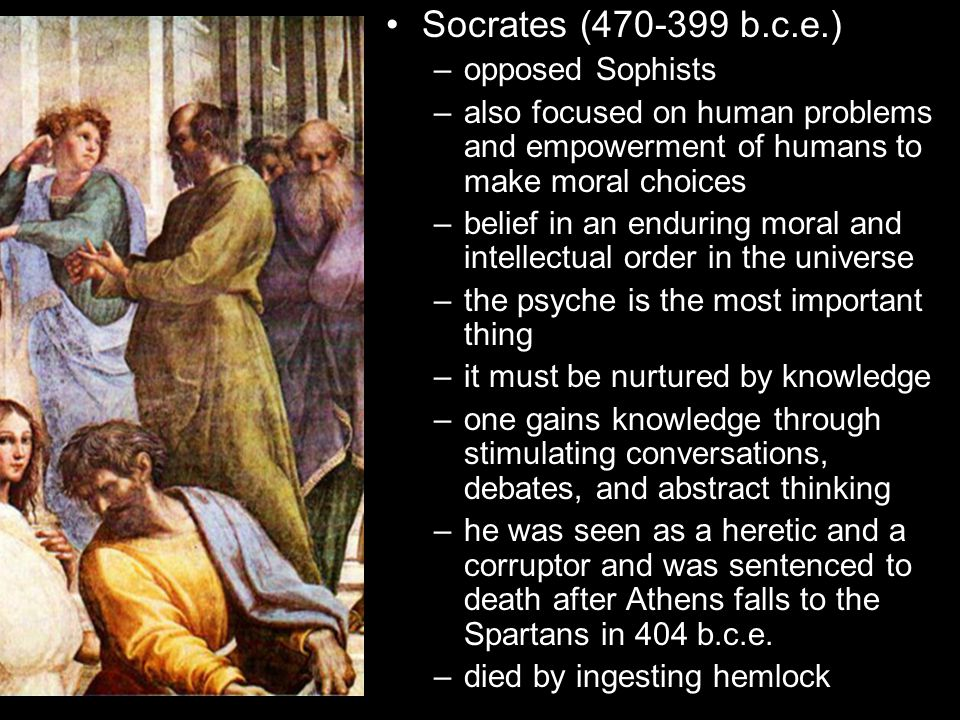 Socrates (470-399 b.c.e.) –opposed Sophists –also focused on human problems and empowerment of humans to make moral choices –belief in an enduring moral and intellectual order in the universe –the psyche is the most important thing –it must be nurtured by knowledge –one gains knowledge through stimulating conversations, debates, and abstract thinking –he was seen as a heretic and a corruptor and was sentenced to death after Athens falls to the Spartans in 404 b.c.e.