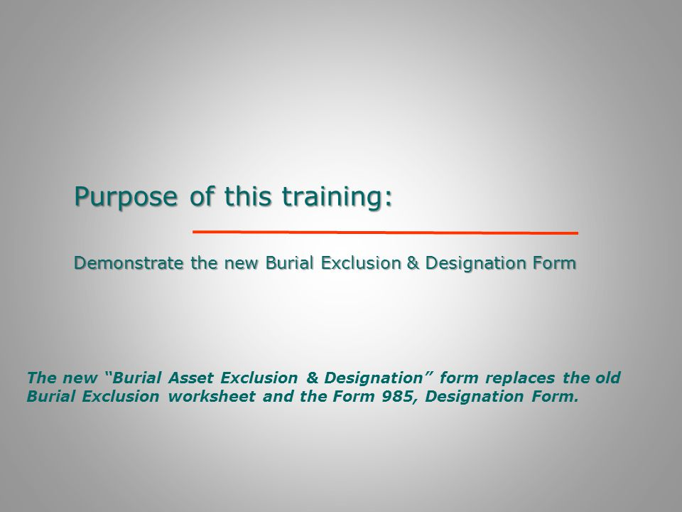 "Purpose of this training: Demonstrate the new Burial Exclusion & Designation Form The new ""Burial Asset Exclusion & Designation"" form replaces the old"