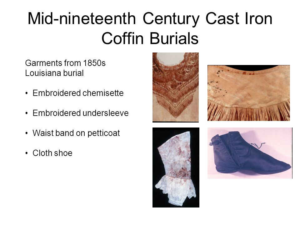 Mid-nineteenth Century Cast Iron Coffin Burials Garments from 1850s Louisiana burial Embroidered chemisette Embroidered undersleeve Waist band on petticoat Cloth shoe