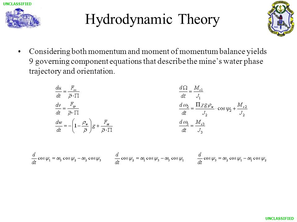 UNCLASSIFIED Hydrodynamic Theory Considering both momentum and moment of momentum balance yields 9 governing component equations that describe the mine's water phase trajectory and orientation.