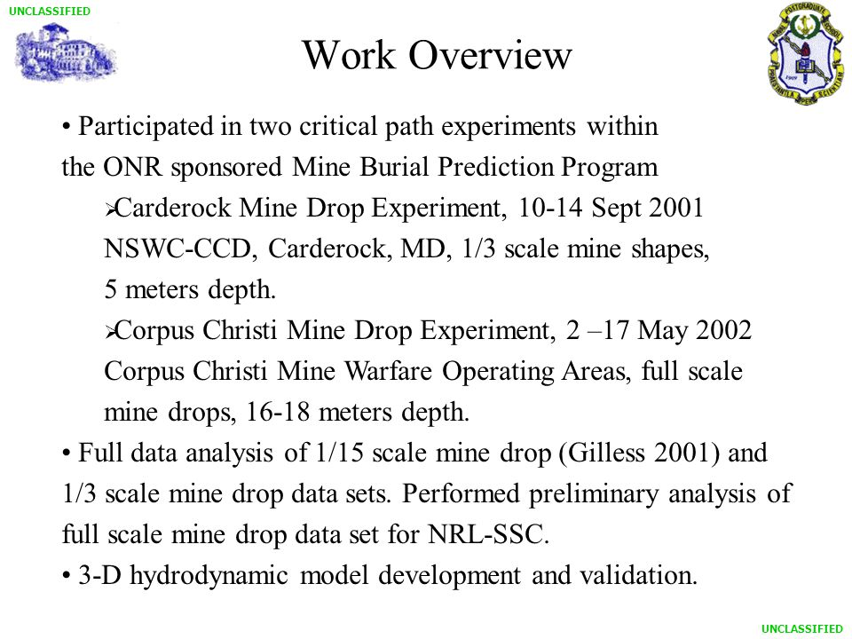 UNCLASSIFIED Work Overview Participated in two critical path experiments within the ONR sponsored Mine Burial Prediction Program  Carderock Mine Drop Experiment, 10-14 Sept 2001 NSWC-CCD, Carderock, MD, 1/3 scale mine shapes, 5 meters depth.