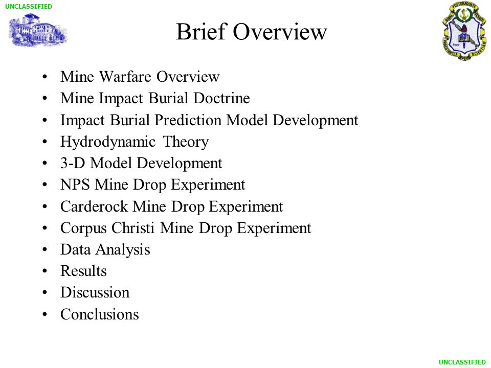 UNCLASSIFIED Mine Warfare Overview Mine Impact Burial Doctrine Impact Burial Prediction Model Development Hydrodynamic Theory 3-D Model Development NPS Mine Drop Experiment Carderock Mine Drop Experiment Corpus Christi Mine Drop Experiment Data Analysis Results Discussion Conclusions Brief Overview