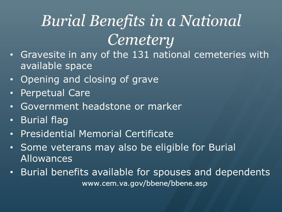 Burial Benefits in a National Cemetery Gravesite in any of the 131 national cemeteries with available space Opening and closing of grave Perpetual Care Government headstone or marker Burial flag Presidential Memorial Certificate Some veterans may also be eligible for Burial Allowances Burial benefits available for spouses and dependents www.cem.va.gov/bbene/bbene.asp