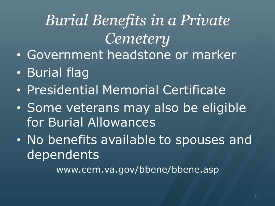 Burial Benefits in a Private Cemetery Government headstone or marker Burial flag Presidential Memorial Certificate Some veterans may also be eligible for Burial Allowances No benefits available to spouses and dependents www.cem.va.gov/bbene/bbene.asp 12