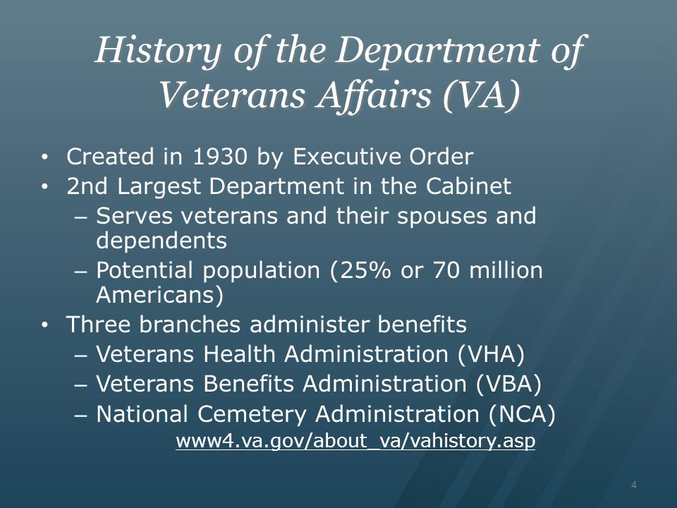 4 History of the Department of Veterans Affairs (VA) Created in 1930 by Executive Order 2nd Largest Department in the Cabinet – Serves veterans and their spouses and dependents – Potential population (25% or 70 million Americans) Three branches administer benefits – Veterans Health Administration (VHA) – Veterans Benefits Administration (VBA) – National Cemetery Administration (NCA) www4.va.gov/about_va/vahistory.asp