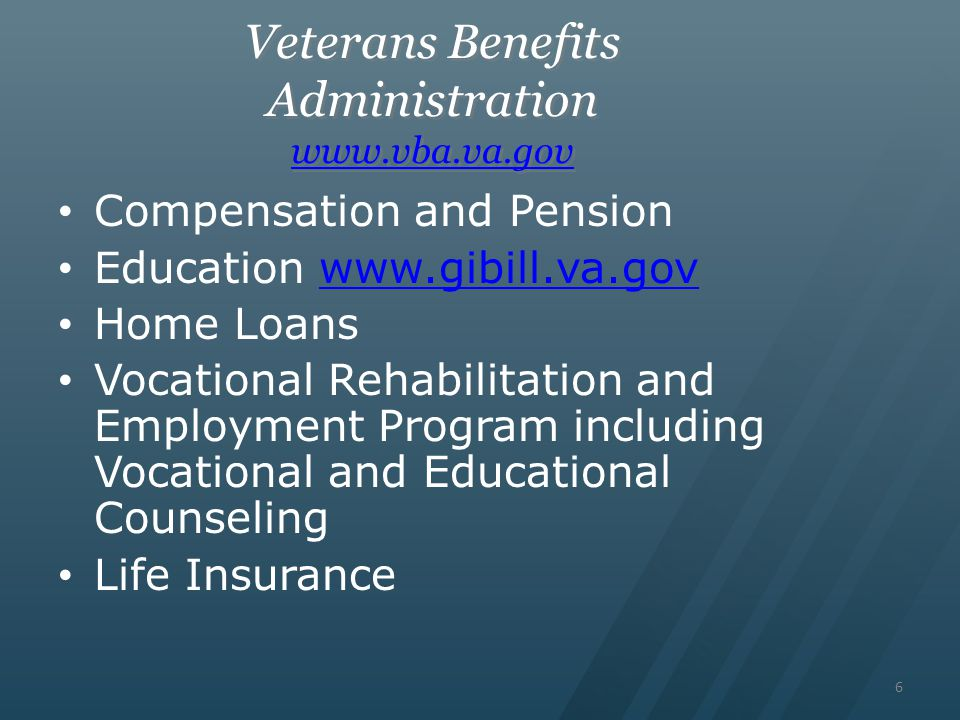 6 Veterans Benefits Administration www.vba.va.gov www.vba.va.gov Veterans Benefits Administration www.vba.va.gov www.vba.va.gov Compensation and Pension Education www.gibill.va.govwww.gibill.va.gov Home Loans Vocational Rehabilitation and Employment Program including Vocational and Educational Counseling Life Insurance