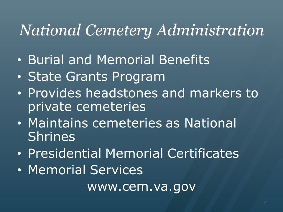 7 National Cemetery Administration Burial and Memorial Benefits State Grants Program Provides headstones and markers to private cemeteries Maintains cemeteries as National Shrines Presidential Memorial Certificates Memorial Services www.cem.va.gov