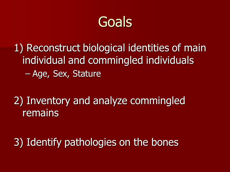 Goals 1) Reconstruct biological identities of main individual and commingled individuals –Age, Sex, Stature 2) Inventory and analyze commingled remain