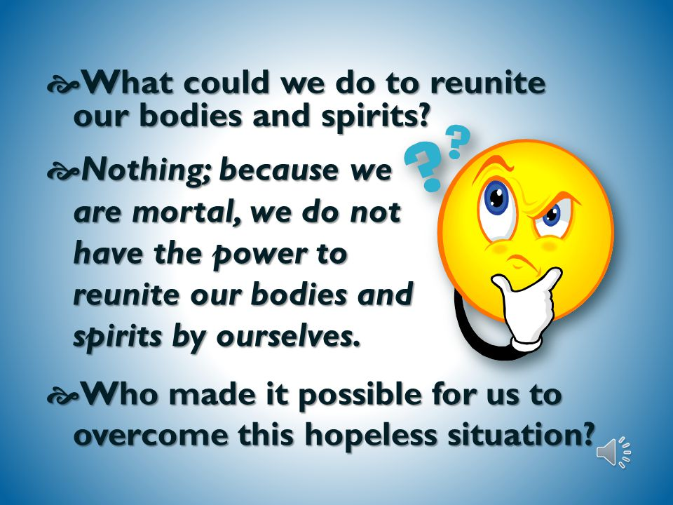  What happens to our bodies and spirits when we die.