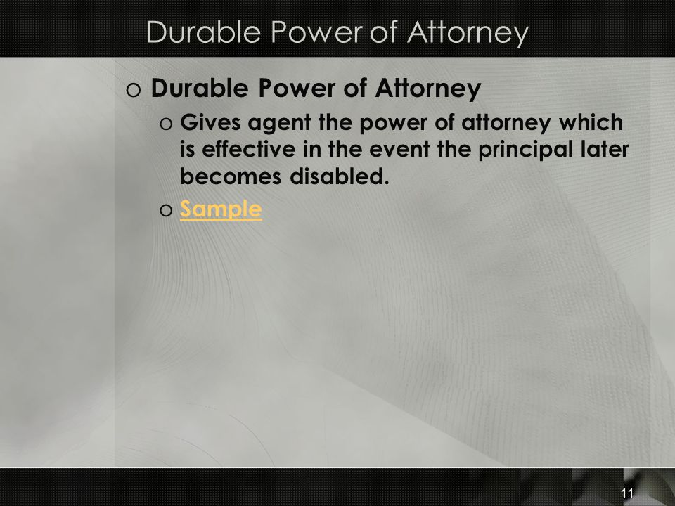 Durable Power of Attorney o Durable Power of Attorney o Gives agent the power of attorney which is effective in the event the principal later becomes