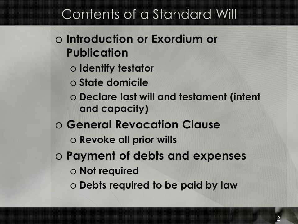 Contents of a Standard Will o Introduction or Exordium or Publication o Identify testator o State domicile o Declare last will and testament (intent a