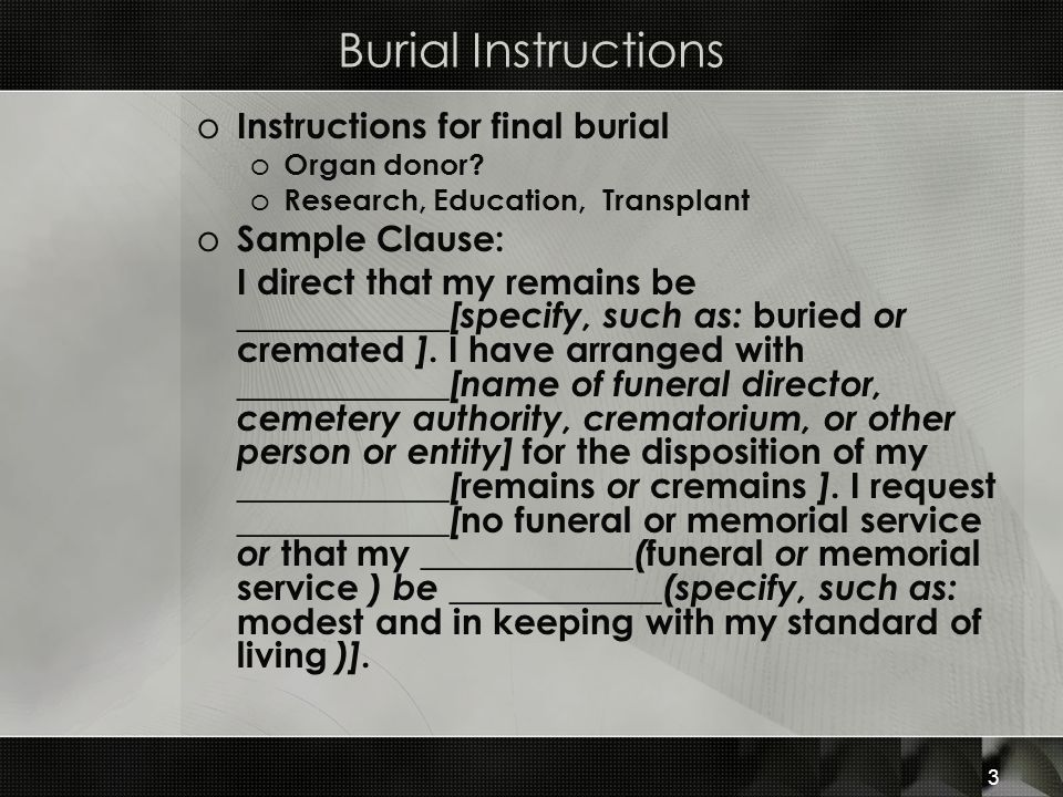 Burial Instructions o Instructions for final burial o Organ donor? o Research, Education, Transplant o Sample Clause: I direct that my remains be ____