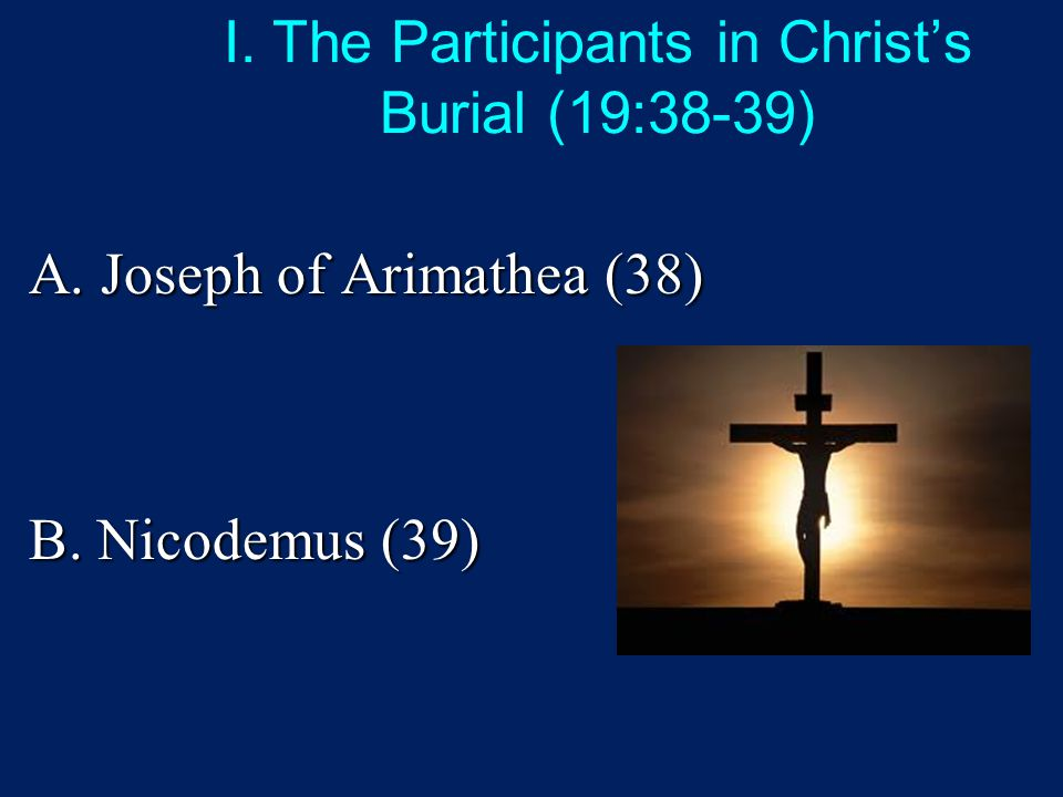I. The Participants in Christ's Burial (19:38-39) A. Joseph of Arimathea (38) B. Nicodemus (39)