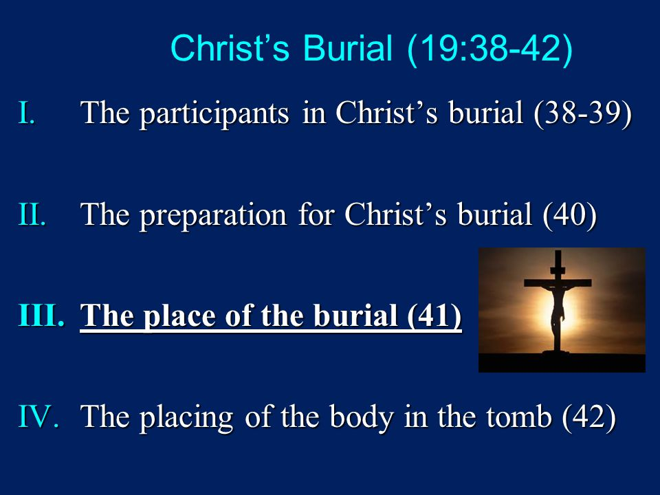 Christ's Burial (19:38-42) I.The participants in Christ's burial (38-39) II.The preparation for Christ's burial (40) III.The place of the burial (41)