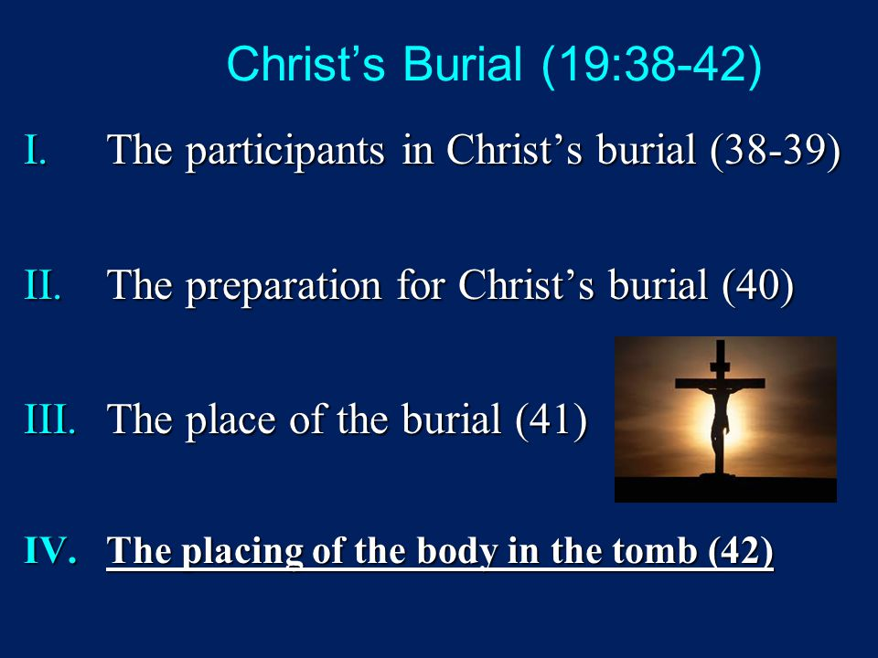 Christ's Burial (19:38-42) I.The participants in Christ's burial (38-39) II.The preparation for Christ's burial (40) III.The place of the burial (41) IV.The placing of the body in the tomb (42)