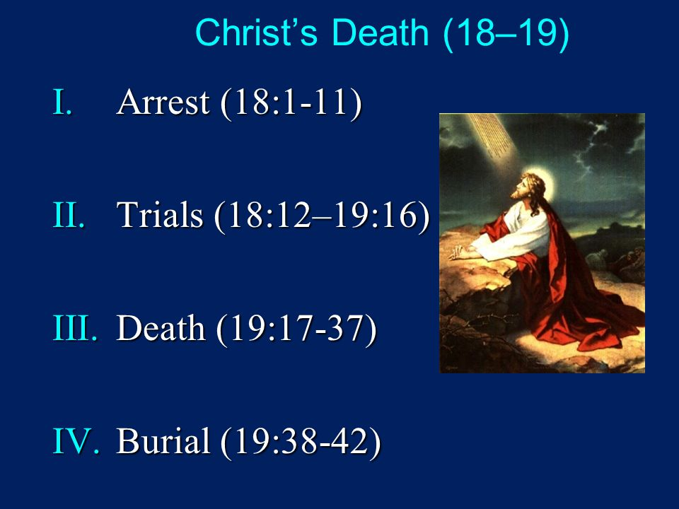 Christ's Death (18–19) I.Arrest (18:1-11) II.Trials (18:12–19:16) III.Death (19:17-37) IV.Burial (19:38-42)