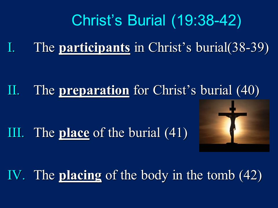 Christ's Burial (19:38-42) I.The participants in Christ's burial(38-39) II.The preparation for Christ's burial (40) III.The place of the burial (41) I