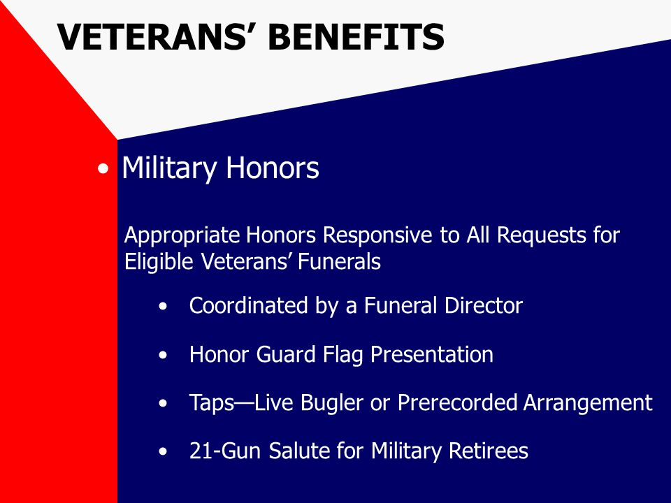 VETERANS' BENEFITS Military Honors Appropriate Honors Responsive to All Requests for Eligible Veterans' Funerals Coordinated by a Funeral Director Honor Guard Flag Presentation Taps—Live Bugler or Prerecorded Arrangement 21-Gun Salute for Military Retirees