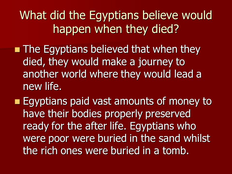 The Egyptians believed that when they died, they would make a journey to another world where they would lead a new life. The Egyptians believed that w