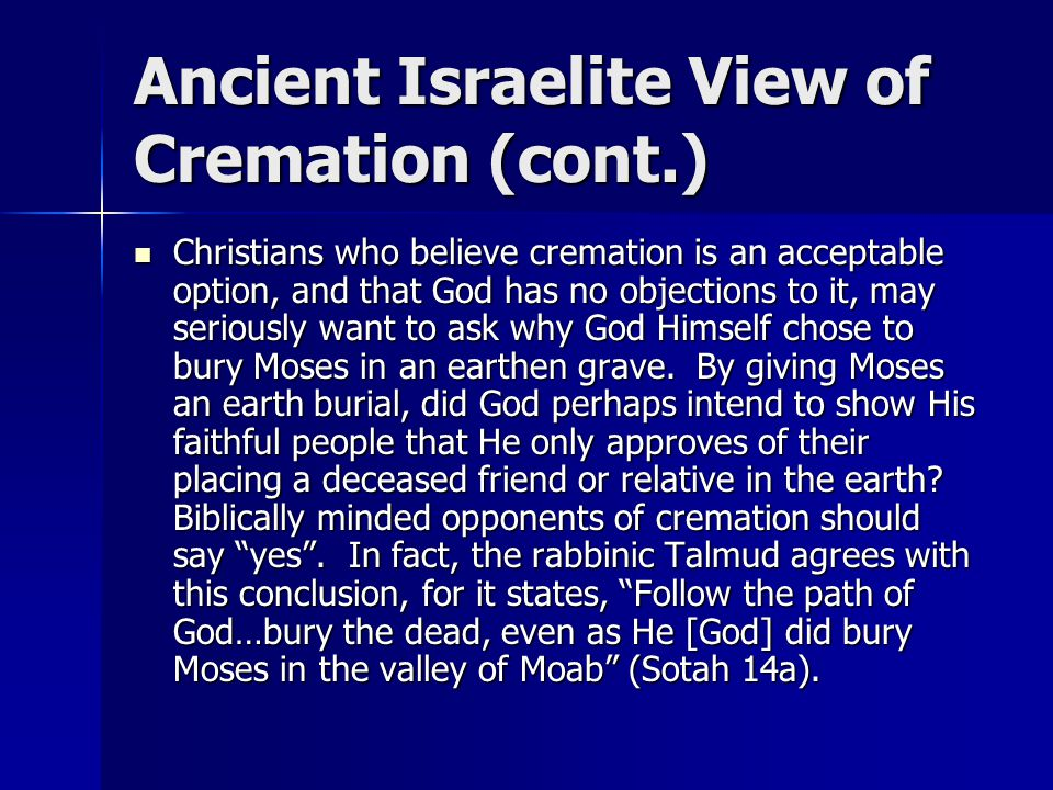 Ancient Israelite View of Cremation (cont.) Christians who believe cremation is an acceptable option, and that God has no objections to it, may seriously want to ask why God Himself chose to bury Moses in an earthen grave.
