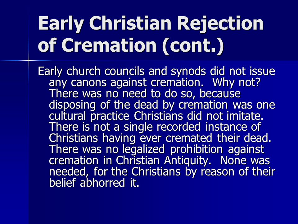 Early Christian Rejection of Cremation (cont.) Early church councils and synods did not issue any canons against cremation.