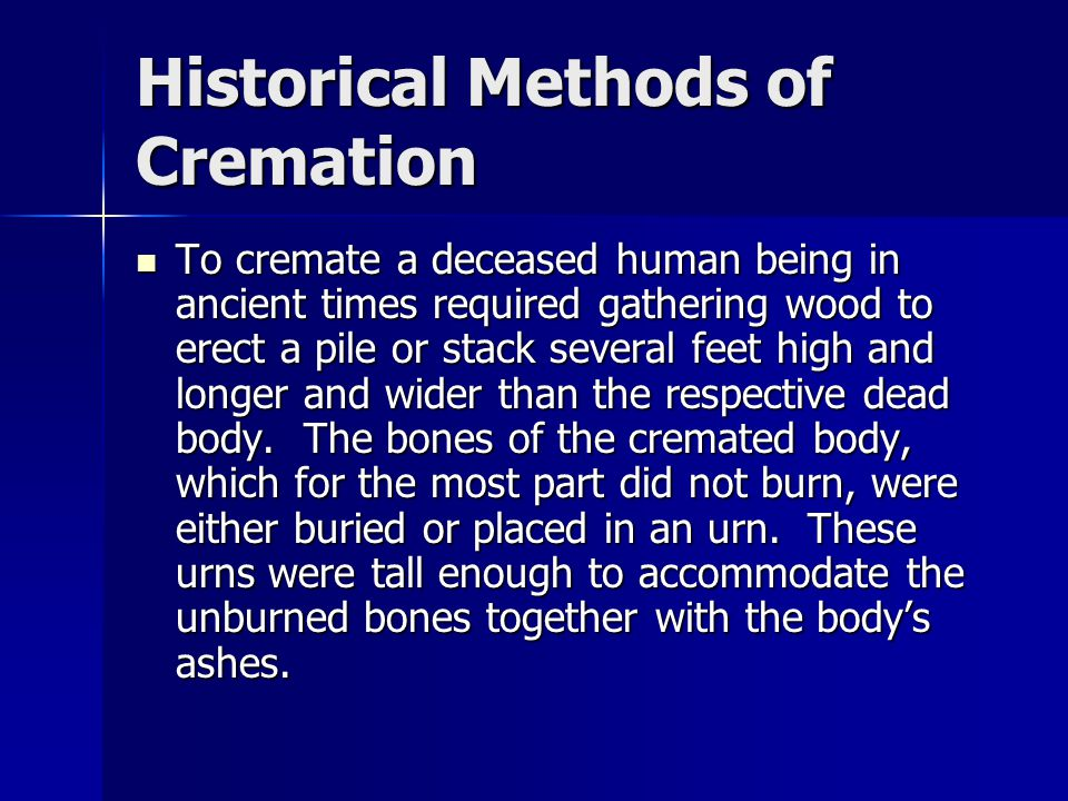 Historical Methods of Cremation To cremate a deceased human being in ancient times required gathering wood to erect a pile or stack several feet high and longer and wider than the respective dead body.