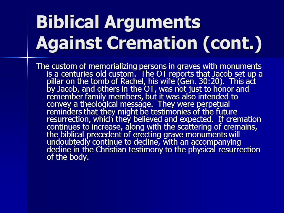 Biblical Arguments Against Cremation (cont.) The custom of memorializing persons in graves with monuments is a centuries-old custom.
