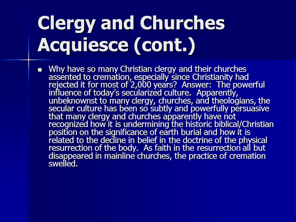 Clergy and Churches Acquiesce (cont.) Why have so many Christian clergy and their churches assented to cremation, especially since Christianity had rejected it for most of 2,000 years.