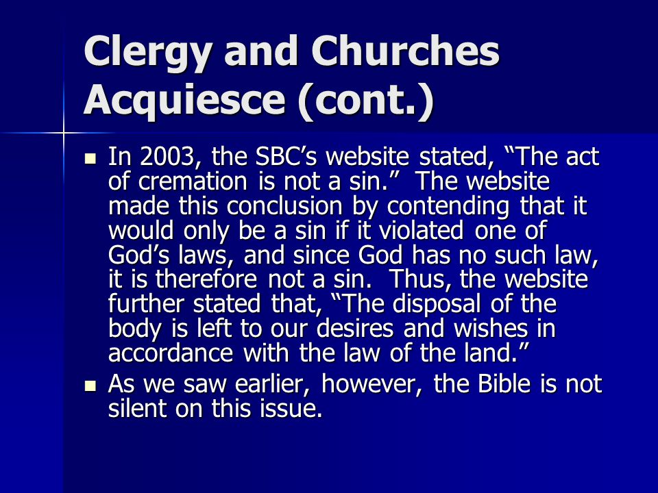 Clergy and Churches Acquiesce (cont.) In 2003, the SBC's website stated, The act of cremation is not a sin. The website made this conclusion by contending that it would only be a sin if it violated one of God's laws, and since God has no such law, it is therefore not a sin.