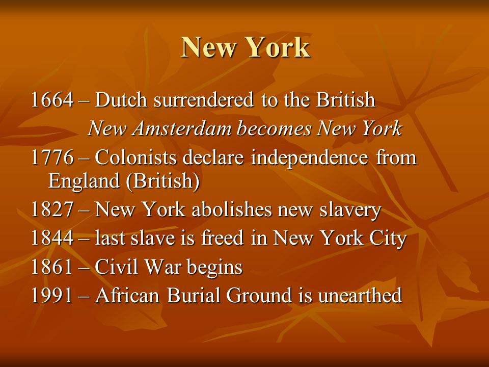 New York 1664 – Dutch surrendered to the British New Amsterdam becomes New York 1776 – Colonists declare independence from England (British) 1827 – New York abolishes new slavery 1844 – last slave is freed in New York City 1861 – Civil War begins 1991 – African Burial Ground is unearthed