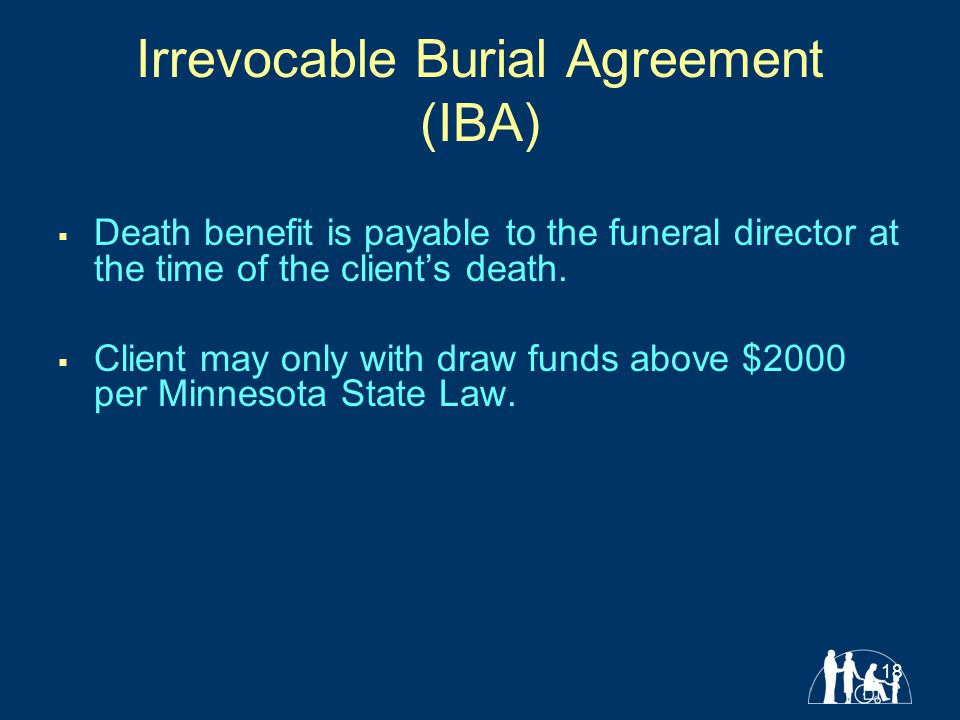 18 Irrevocable Burial Agreement (IBA)  Death benefit is payable to the funeral director at the time of the client's death.