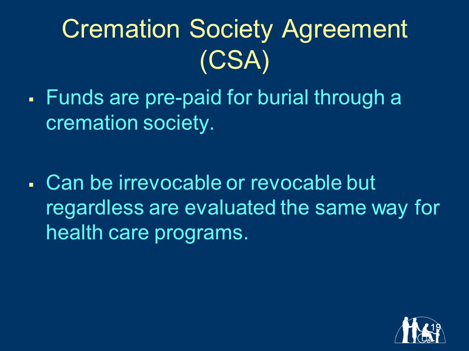 19 Cremation Society Agreement (CSA)  Funds are pre-paid for burial through a cremation society.