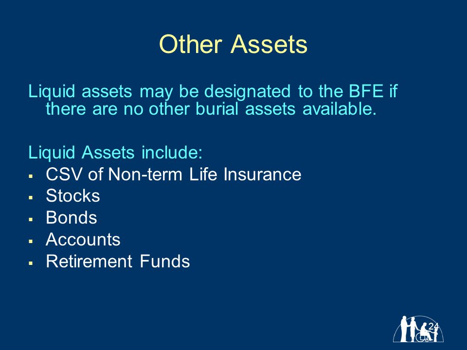 24 Other Assets Liquid assets may be designated to the BFE if there are no other burial assets available.
