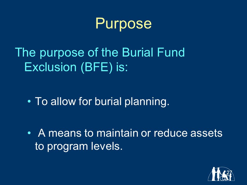 27 Purpose The purpose of the Burial Fund Exclusion (BFE) is: To allow for burial planning.