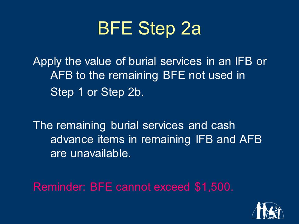 34 BFE Step 2a Apply the value of burial services in an IFB or AFB to the remaining BFE not used in Step 1 or Step 2b.