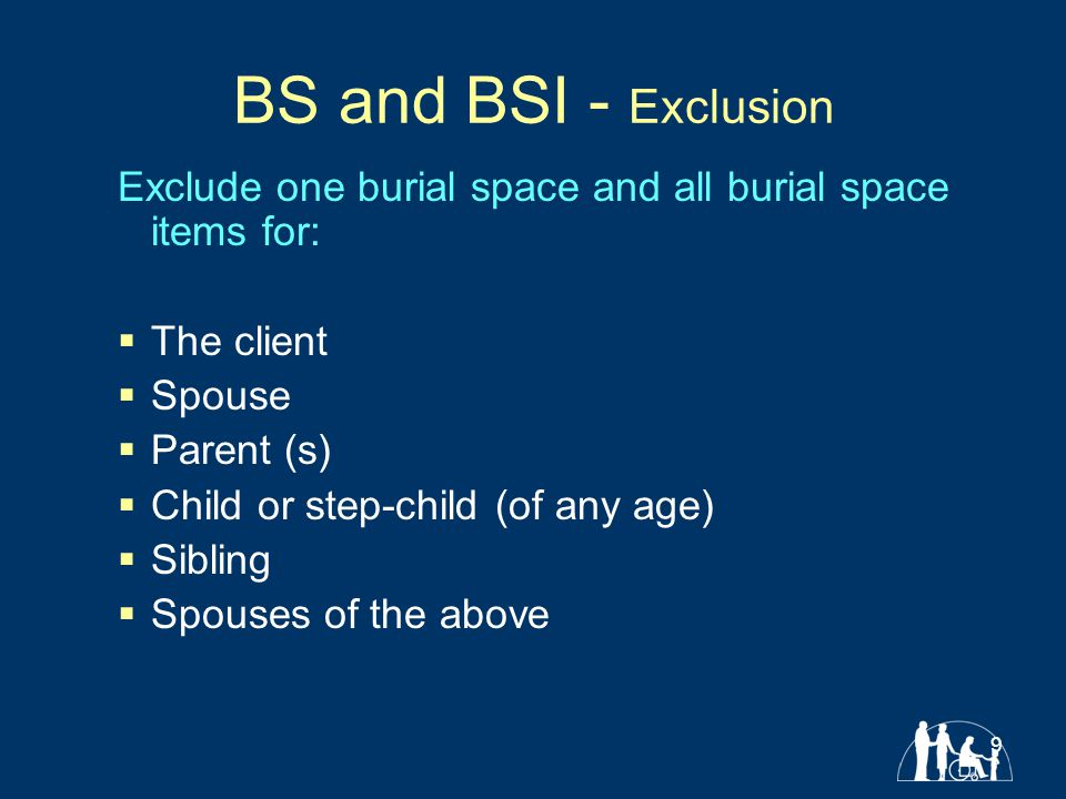 9 BS and BSI - Exclusion Exclude one burial space and all burial space items for:  The client  Spouse  Parent (s)  Child or step-child (of any age)  Sibling  Spouses of the above