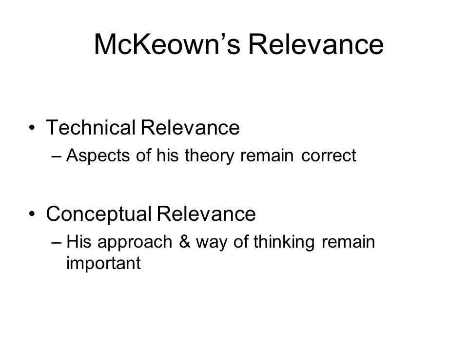 McKeown's Relevance Technical Relevance –Aspects of his theory remain correct Conceptual Relevance –His approach & way of thinking remain important
