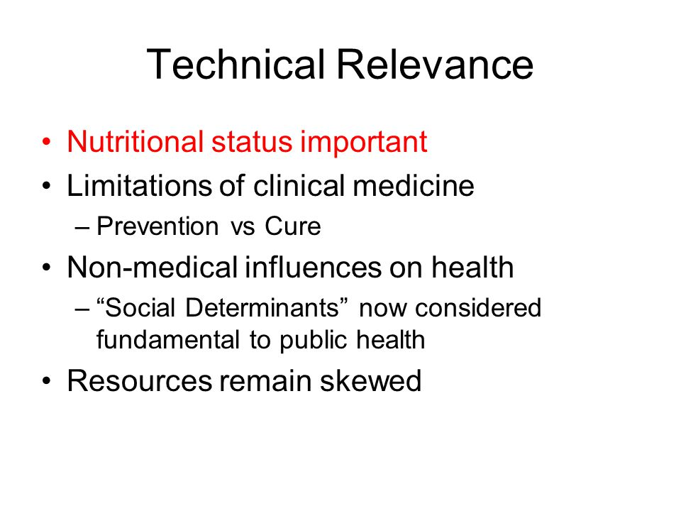 Technical Relevance Nutritional status important Limitations of clinical medicine –Prevention vs Cure Non-medical influences on health – Social Determinants now considered fundamental to public health Resources remain skewed