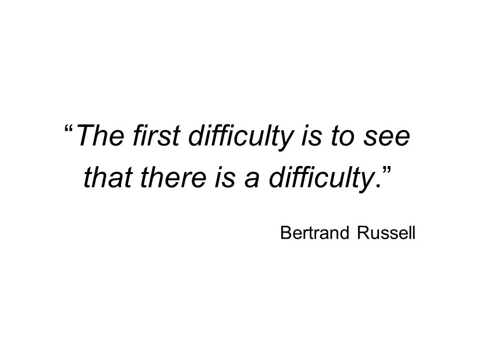 The first difficulty is to see that there is a difficulty. Bertrand Russell